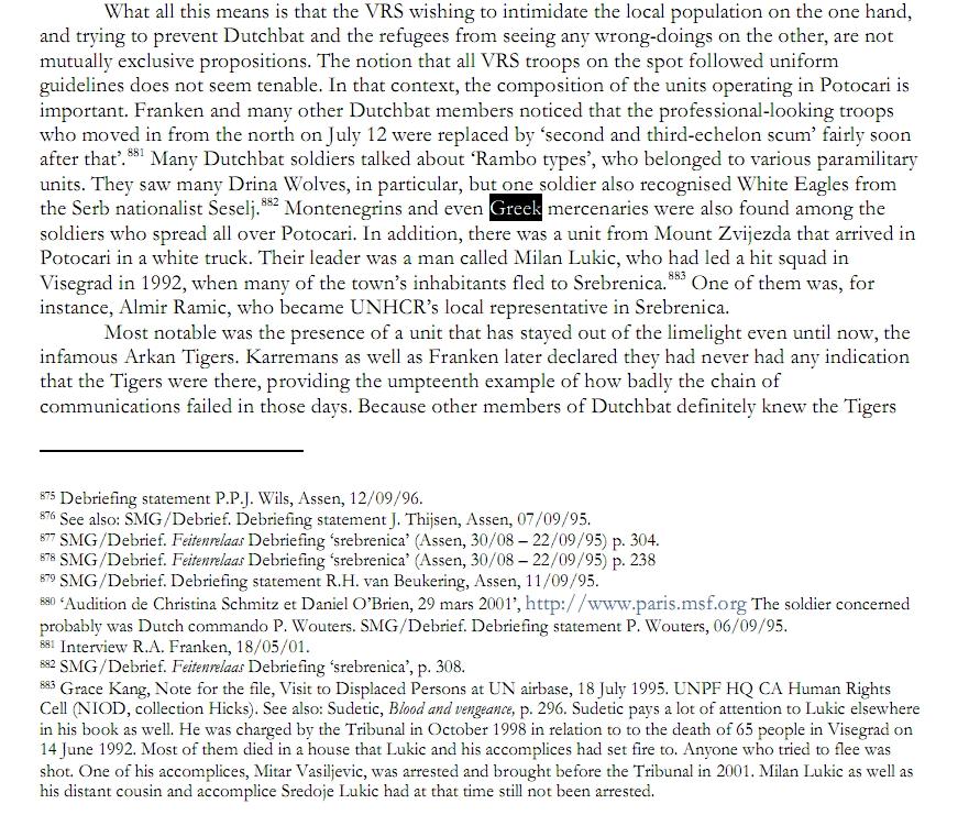 Σελίδα 2269 της ολλανδικής έκδοσης της έκθεσης του NIOD: «Ολλανδοί Κυανόκρανοι είδαν αποβράσματα που είχαν αντικαταστήσει τον τακτικό σερβοβοσνιακό στρατό με τις επαγγελματικές στολές, και είδαν επίσης και τύπους σε στυλ Rambo, που ανήκαν σε διάφορα παραστρατιωτικά αποσπάσματα. Είδαν, συγκεκριμένα, άνδρες των 'Λύκων του Δρίνου' ('Drina Wolves'), και, επίσης, έναν στρατιώτη από τους 'Λευκούς Αετούς' ('White Eagles') του Σέρβου εθνικιστή φασίστα Βόγιτσλαβ Σέσελι (Vojislav Seselj). Μαυροβούνιοι και Ελληνες μισθοφόροι βρίσκονταν ανάμεσα στα στρατιωτικά αποσπάσματα που αναπτύχθηκαν σε ολόκληρη την περιοχή του Potocari». Στην πραγματικότητα, οι παρόντες παραστρατιωτικοί ήταν επίσης (εκτός από τους παραπάνω) και μέλη από τους 'Τίγρεις' του Αρκάν και από τη Διμοιρία Bijeljina (1st Bijeljina Platoon) του 10ου Αποσπάσματος Σαμποτάζ (10th Sabotage Detachment) των Milorad 'Miso' Pelemis, Franc Kos και Stanko Kojic -εύκολα τους μπερδεύει κανείς λόγω των πολυτελών στολών τους-, συν οι Ελληνες εθελοντές.