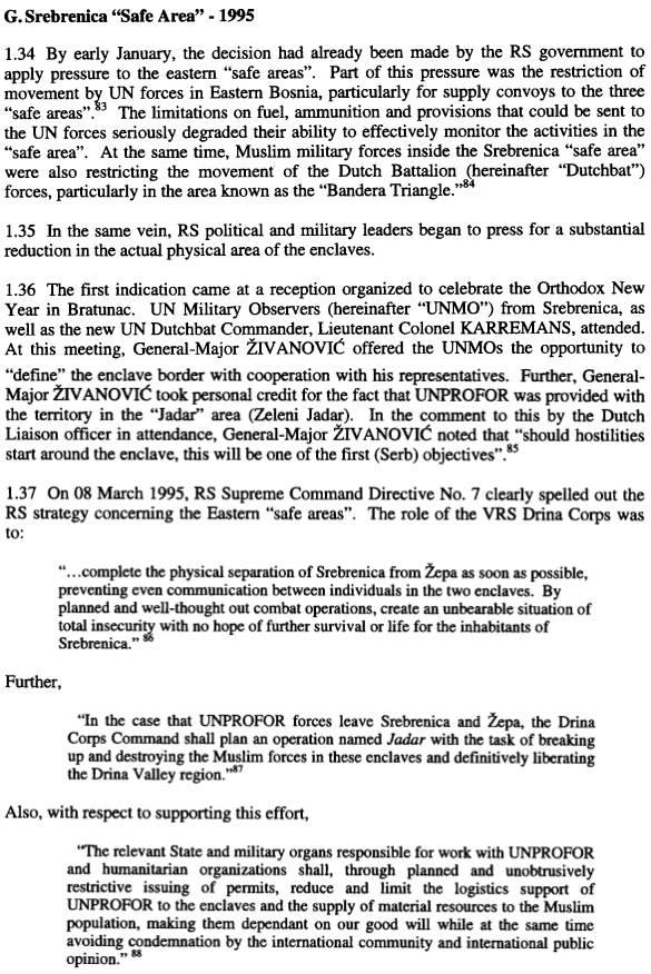 Από την έκθεση με τίτλο 'Srebrenica military narrative Operation Krivaja 95 [Revised], ICTY, 01/11/2002', σσ 15-16 του Richard Butler, ο οποίος εργαζόταν σαν εμπειρογνώμων αναλυτής στρατιωτικών πληροφοριών για το Γραφείο του Εισαγγελέα του ΔΠΔΧΓ τα έτη 1997-2003. Η έκθεση εξιστορεί λεπτομερώς και με εξαιρετική σαφήνεια την στρατιωτική πλευρά των γεγονότων. Αν δεν ήταν ένα εξαντλητικό χρονολόγιο ανατριχιαστικών εγκλημάτων πολέμου, η έκθεση αυτή θα μπορούσε να διαβαστεί και σαν 'στρατιωτικό ανάγνωσμα' με άπειρες επιχειρησιακές λεπτομέρειες. Ποιες μονάδες βρίσκονται σε ποια ακριβώς σημεία συγκέντρωσης και εκτέλεσης αιχμαλώτων, ποιοι αξιωματικοί βρίσκονταν σε ποιες τοποθεσίες, με ποιους μίλησαν και τι διαταγές έδωσαν, ποια φορτηγά και λεωφορεία μετέφεραν πόσους κρατούμενους και ποιοι τους παρέλαβαν κατόπιν, ποια δρομολόγια έκαναν εκσκαφείς και μπουλντόζες για να θάψουν τα πτώματα, πόσα λίτρα βενζίνη χρησιμοποιήθηκαν και από ποια οχήματα, πόσα γεύματα παρέδωσαν οι υπηρεσίες εφοδιασμού στους στρατιώτες και αστυνομικούς στα πεδία επιχειρήσεων, ενώ βέβαια για τους κρατούμενους και αιχμαλώτους δεν είχε προβλεφθεί ούτε νερό, ούτε τροφή, ούτε φάρμακα, αφού προορίζονταν εξαρχής για εκτέλεση -όλα με εξαιρετική ακρίβεια. Δεν παραλείπει, βέβαια, και το πολιτικό πλαίσιο, στο οποίο, όπως βλέπουμε και στο απόσπασμα, η απόφαση για την εξολόθευση των θυλάκων είχε παρθεί ήδη από τον Ιανουάριο του 1995, και η 'ντιρεκτίβα 7' της 8ης Μαρτίου 1995 εκδόθηκε απ' τον Κάρατζιτς για να μην υπάρχει αμφιβολία σε κανέναν στην σερβοβοσνιακή πλευρά ποιο θα ήταν το καθήκον του τις επόμενες ημέρες.